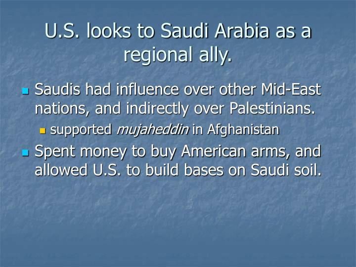 U.S. looks to Saudi Arabia as a regional ally.