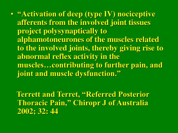 """Activation of deep (type IV) nociceptive afferents from the involved joint tissues project polysynaptically to alphamotoneurones of the muscles related to the involved joints, thereby giving rise to abnormal reflex activity in the muscles…contributing to further pain, and joint and muscle dysfunction."""