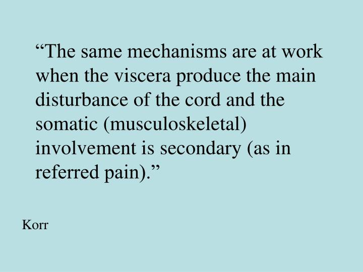 """The same mechanisms are at work when the viscera produce the main disturbance of the cord and the somatic (musculoskeletal) involvement is secondary (as in referred pain)."""