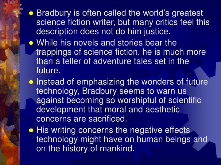 Bradbury is often called the world's greatest science fiction writer, but many critics feel this description does not do him justice.