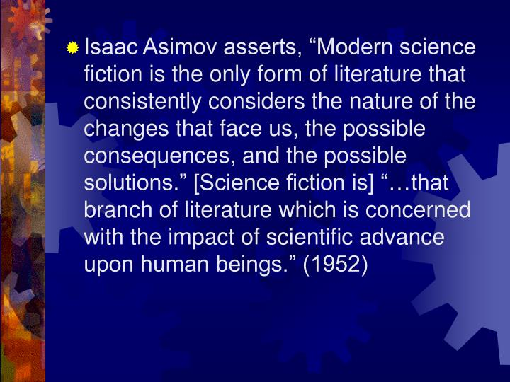 "Isaac Asimov asserts, ""Modern science fiction is the only form of literature that consistently considers the nature of the changes that face us, the possible consequences, and the possible solutions."" [Science fiction is] ""…that branch of literature which is concerned with the impact of scientific advance upon human beings."" (1952)"