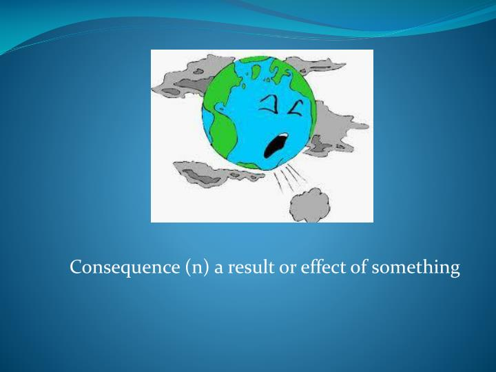 Consequence (n) a result or effect of something