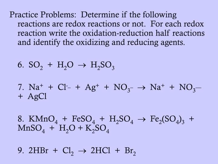 Practice Problems:  Determine if the following reactions are redox reactions or not.  For each redox reaction write the oxidation-reduction half reactions and identify the oxidizing and reducing agents.