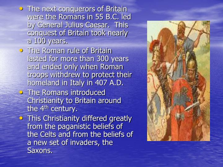 The next conquerors of Britain were the Romans in 55 B.C. led by General Julius Caesar.  This conque...