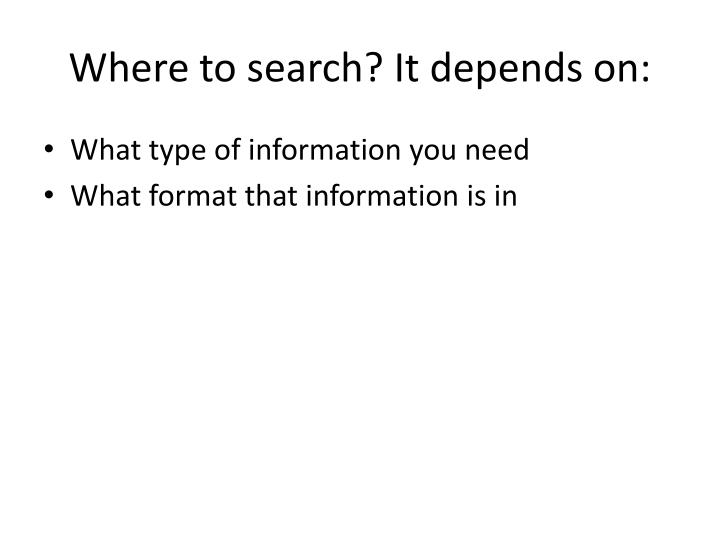 Where to search? It depends on:
