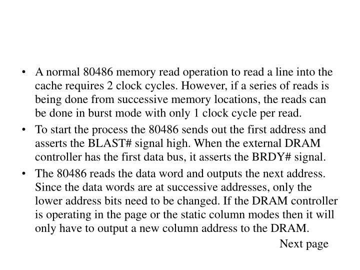 A normal 80486 memory read operation to read a line into the cache requires 2 clock cycles. However, if a series of reads is being done from successive memory locations, the reads can be done in burst mode with only 1 clock cycle per read.