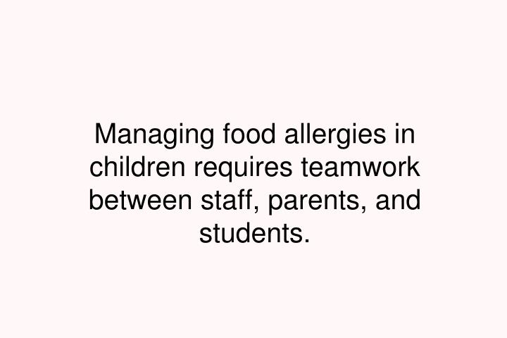 Managing food allergies in children requires teamwork between staff, parents, and students.