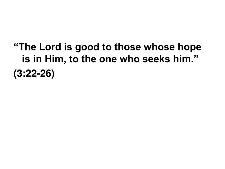 """The Lord is good to those whose hope is in Him, to the one who seeks him."""