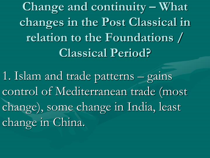 Change and continuity – What changes in the Post Classical in relation to the Foundations / Classical Period?