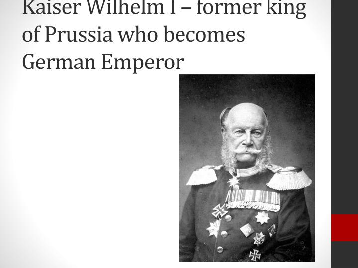 Kaiser Wilhelm I – former king of Prussia who becomes German Emperor