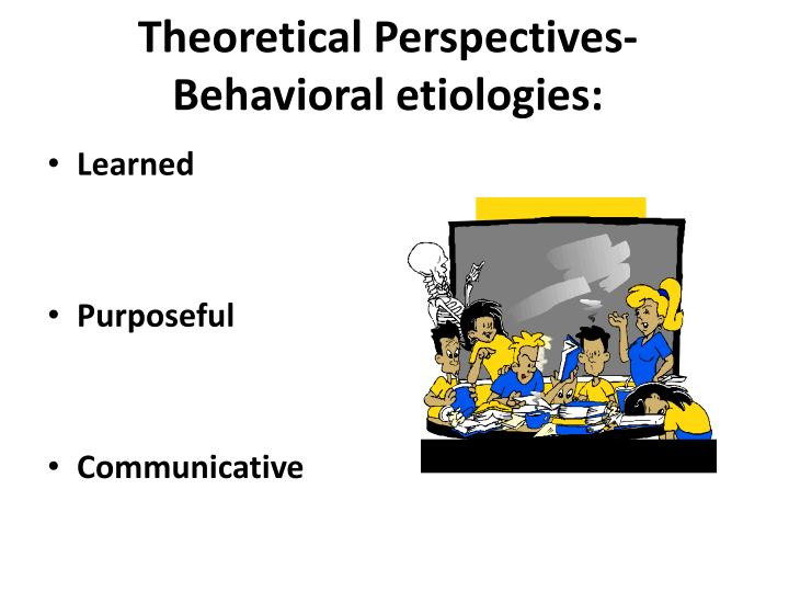 Theoretical Perspectives- Behavioral etiologies: