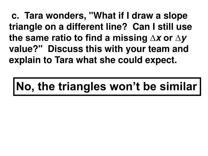 """c.  Tara wonders, """"What if I draw a slope triangle on a different line?  Can I still use the same ratio to find a missing ∆"""