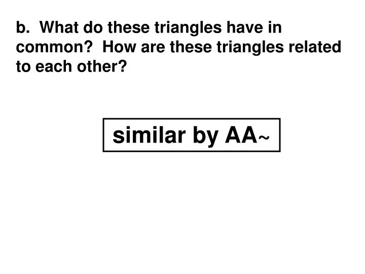 b.  What do these triangles have in common?  How are these triangles related to each other?