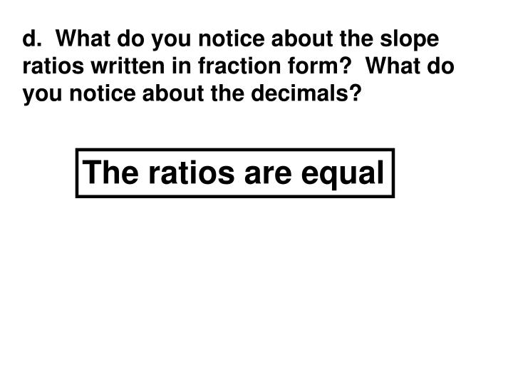 d.  What do you notice about the slope ratios written in fraction form?  What do you notice about the decimals?