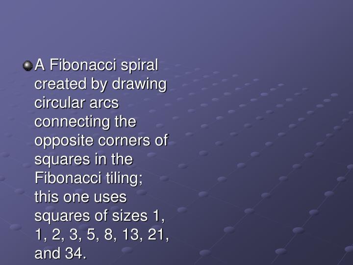 A Fibonacci spiral created by drawing circular arcs connecting the opposite corners of squares in the Fibonacci tiling; this one uses squares of sizes 1, 1, 2, 3, 5, 8, 13, 21, and 34.