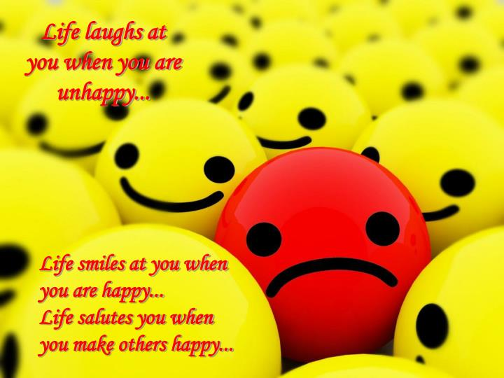 Life laughs at you when you are unhappy...