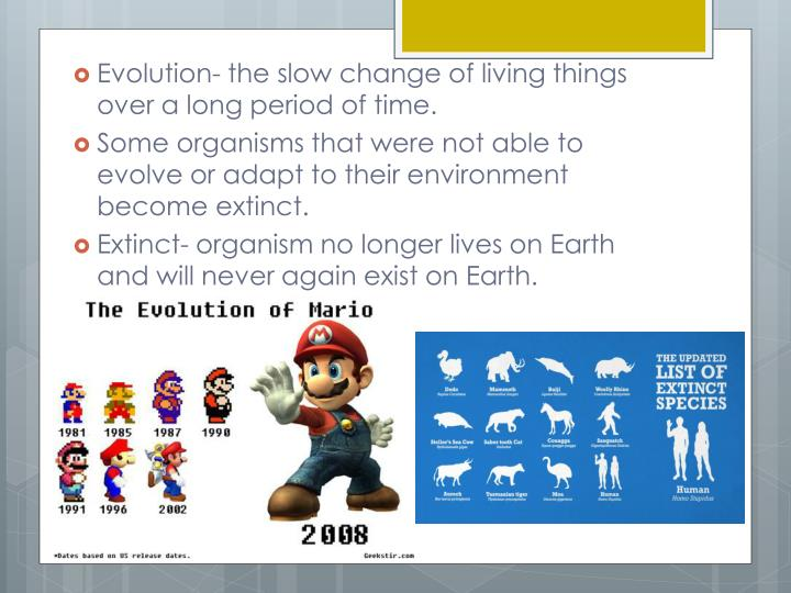 Evolution- the slow change of living things over a long period of time.