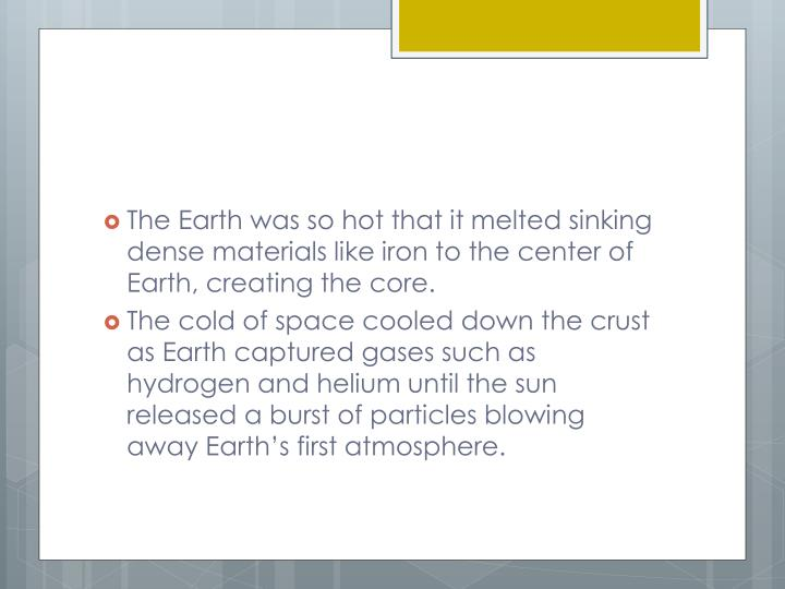 The Earth was so hot that it melted sinking dense materials like iron to the center of Earth, creating the core.