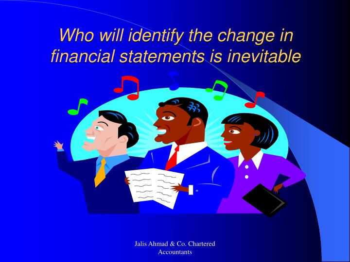 Who will identify the change in financial statements is inevitable