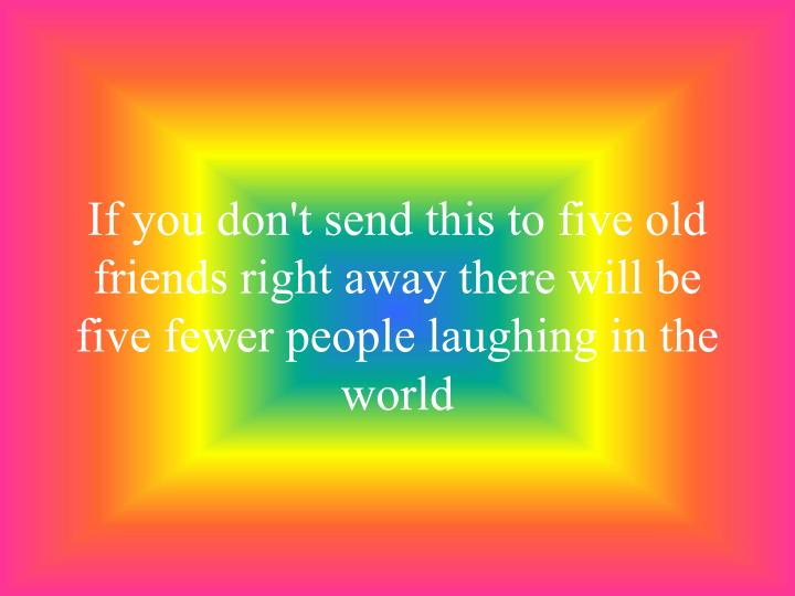 If you don't send this to five old friends right away there will be five fewer people laughing in the world