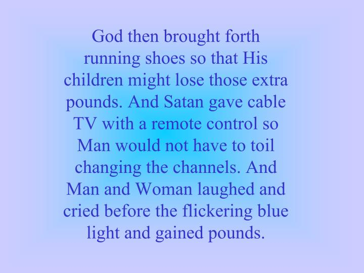 God then brought forth running shoes so that His children might lose those extra pounds. And Satan gave cable TV with a remote control so Man would not have to toil changing the channels. And Man and Woman laughed and cried before the flickering blue light and gained pounds.