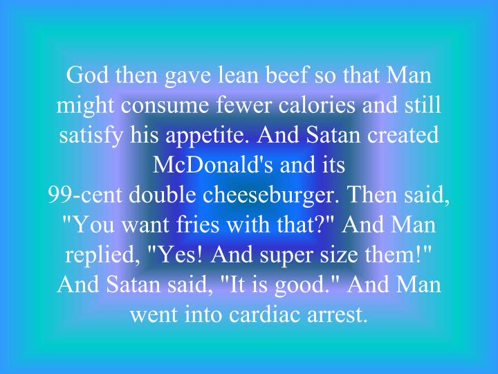 God then gave lean beef so that Man might consume fewer calories and still satisfy his appetite. And Satan created McDonald's and its
