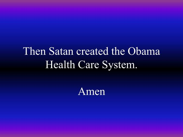 Then Satan created the Obama Health Care System.