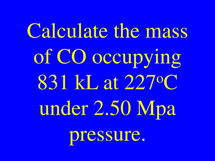 Calculate the mass of CO occupying 831 kL at 227