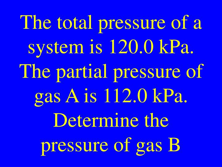 The total pressure of a system is 120.0 kPa. The partial pressure of gas A is 112.0 kPa. Determine the pressure of gas B