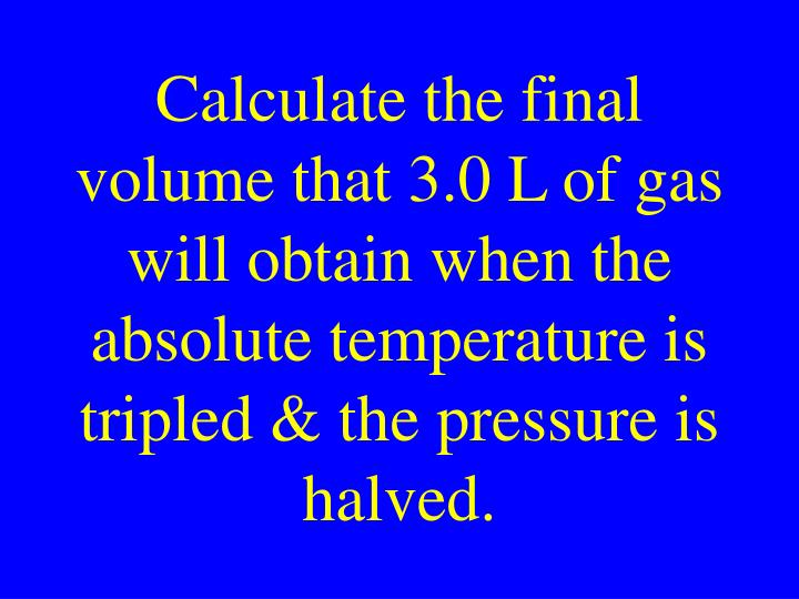 Calculate the final volume that 3.0 L of gas will obtain when the absolute temperature is tripled & the pressure is halved.