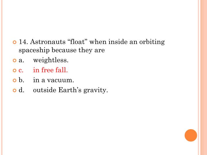 "14. Astronauts ""float"" when inside an orbiting spaceship because they are"