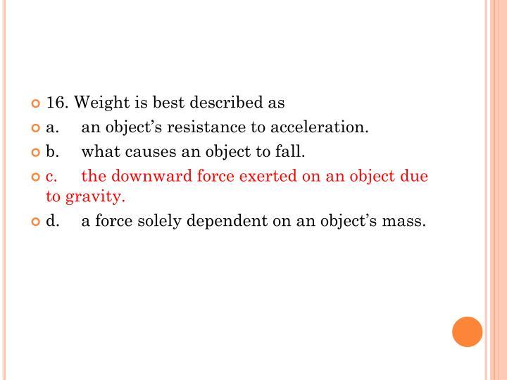 16. Weight is best described as