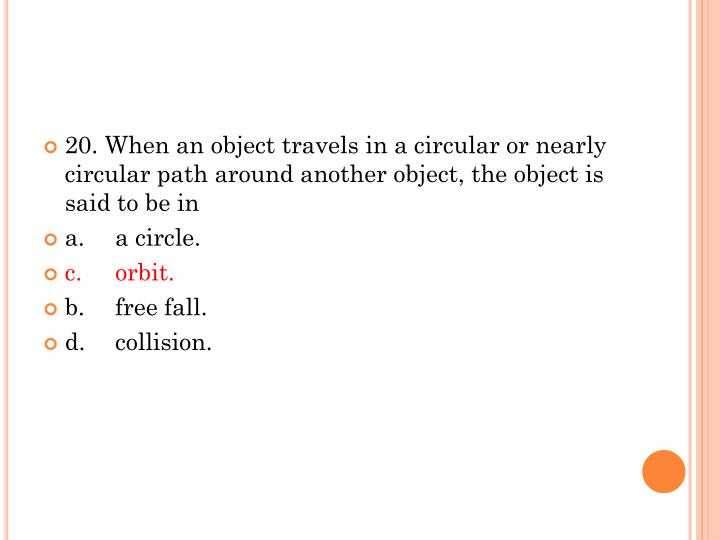 20. When an object travels in a circular or nearly circular path around another object, the object is said to be in
