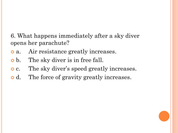 6. What happens immediately after a sky diver opens her parachute?