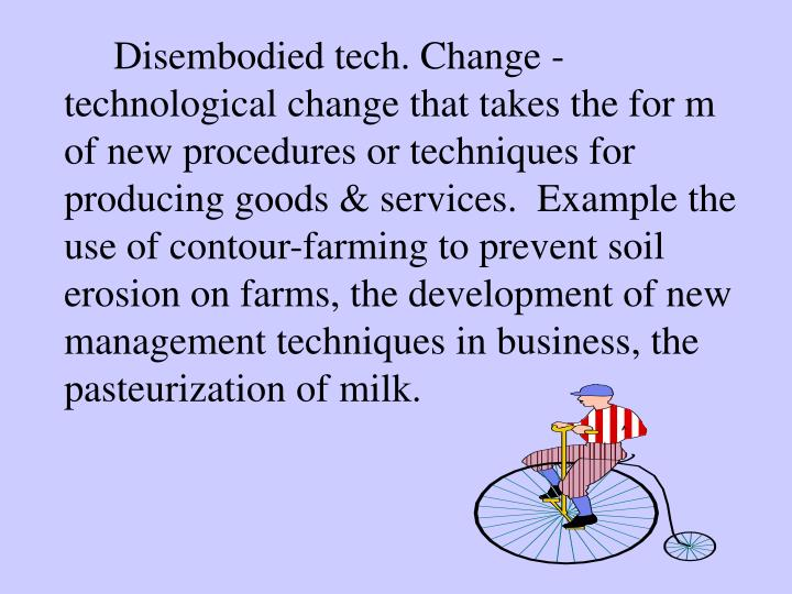 Disembodied tech. Change - technological change that takes the for m of new procedures or techniques for producing goods & services.  Example the use of contour-farming to prevent soil erosion on farms, the development of new management techniques in business, the pasteurization of milk.