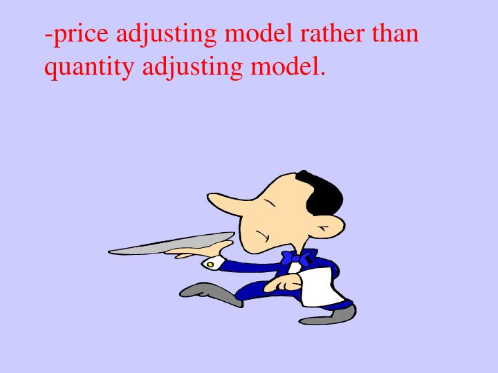 -price adjusting model rather than quantity adjusting model.