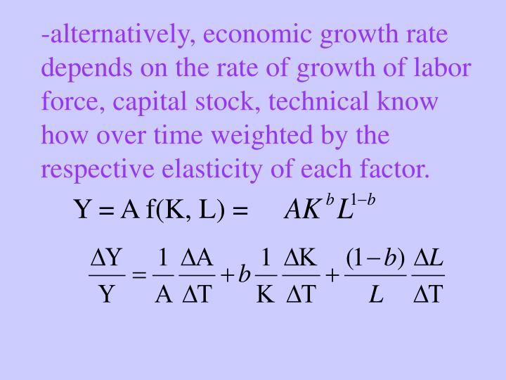 -alternatively, economic growth rate depends on the rate of growth of labor force, capital stock, technical know how over time weighted by the respective elasticity of each factor.