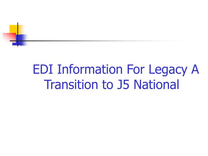 EDI Information For Legacy A Transition to J5 National