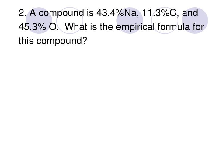 2. A compound is 43.4%Na, 11.3%C, and
