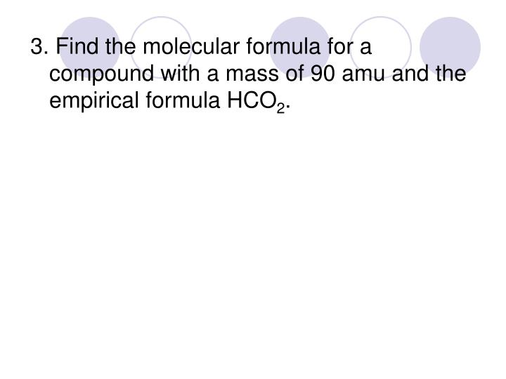 3. Find the molecular formula for a compound with a mass of 90 amu and the empirical formula HCO
