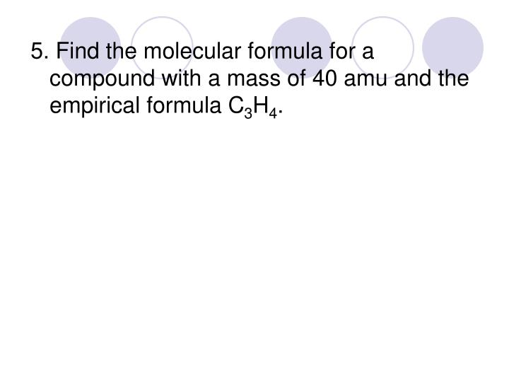 5. Find the molecular formula for a compound with a mass of 40 amu and the empirical formula C