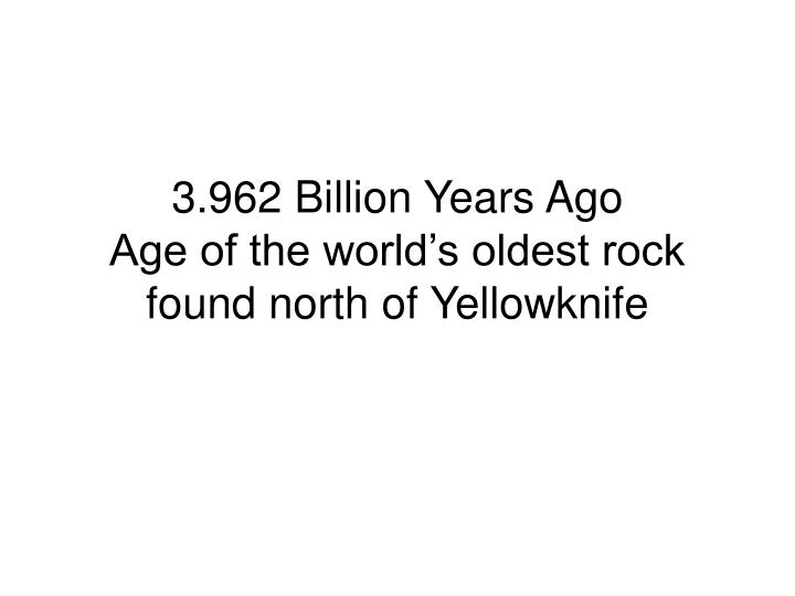 3 962 billion years ago age of the world s oldest rock found north of yellowknife