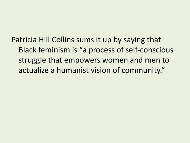 """Patricia Hill Collins sums it up by saying that Black feminism is """"a process of self-conscious struggle that empowers women and men to actualize a humanist vision of community."""""""