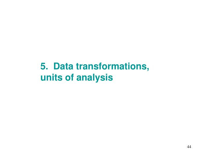 5.  Data transformations, units of analysis