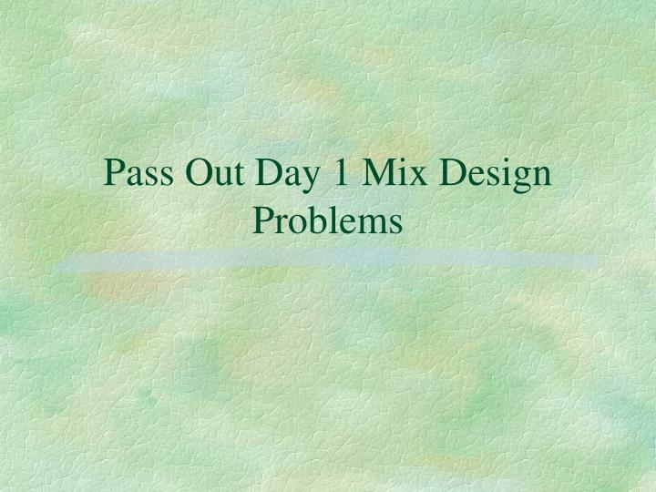Pass Out Day 1 Mix Design Problems