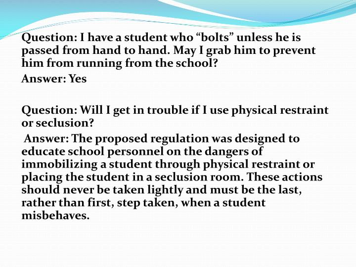 "Question: I have a student who ""bolts"" unless he is passed from hand to hand. May I grab him to prevent him from running from the school?"