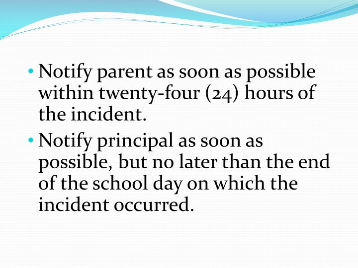 Notify parent as soon as possible within twenty-four (24) hours of the incident.