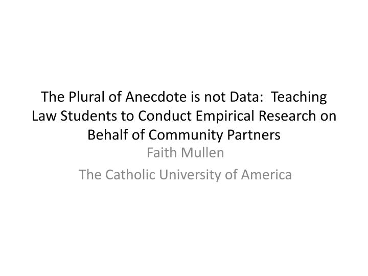 The Plural of Anecdote is not Data:  Teaching Law Students to Conduct Empirical Research on Behalf of Community Partners