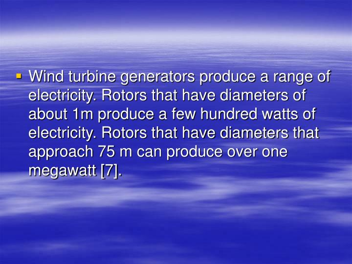 Wind turbine generators produce a range of electricity. Rotors that have diameters of about 1m produce a few hundred watts of electricity. Rotors that have diameters that approach 75