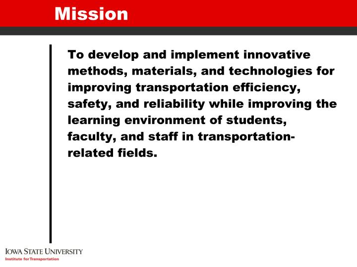 To develop and implement innovative methods, materials, and technologies for improving transportation efficiency, safety, and reliability while improving the learning environment of students, faculty, and staff in transportation-related fields.